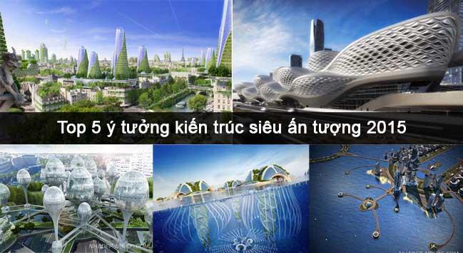 Top 5 ý tưởng kiến trúc siêu ấn tượng 2015